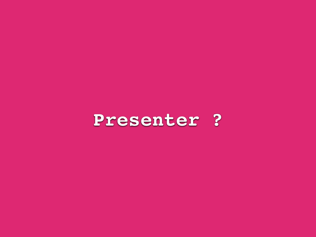 Presenter ?