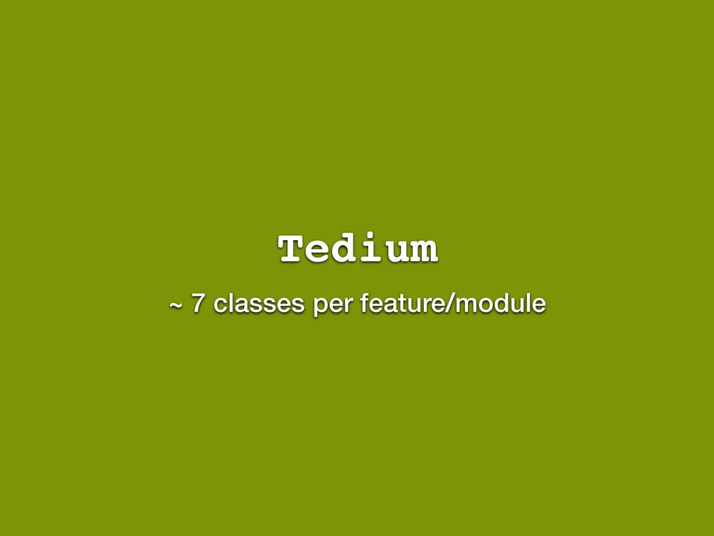 Tedium ~ 7 classes per feature/module