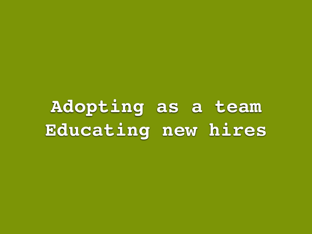 Adopting as a team Educating new hires