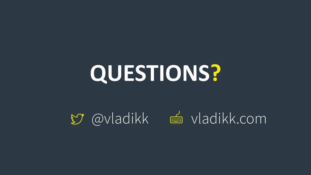 QUESTIONS? @vladikk vladikk.com