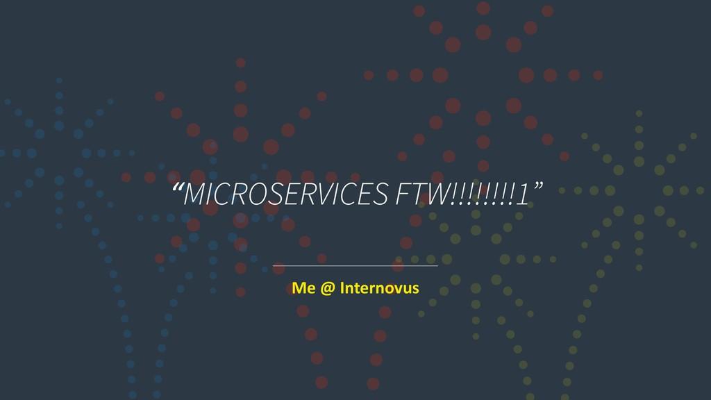 """MICROSERVICES FTW!!!!!!!!1"" Me @ Internovus"