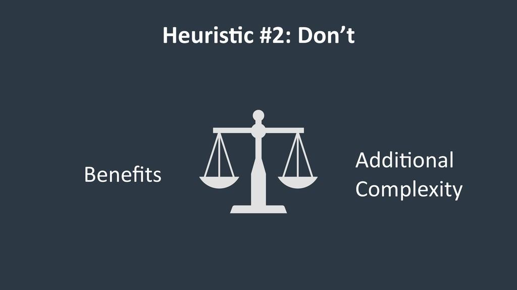 Heuris9c #2: Don't Benefits Addi6onal Complexity