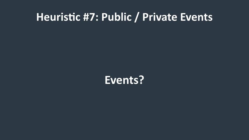 Heuris9c #7: Public / Private Events Events?