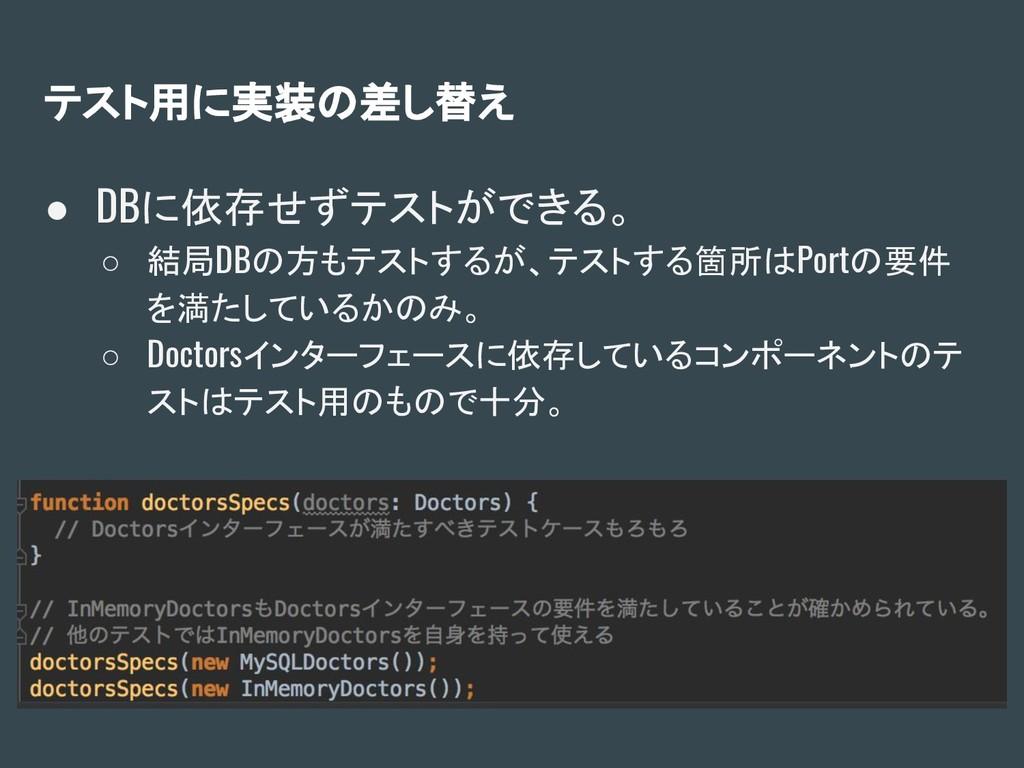 テスト用に実装の差し替え ● DBに依存せずテストができる。 ○ 結局DBの方もテストするが、...