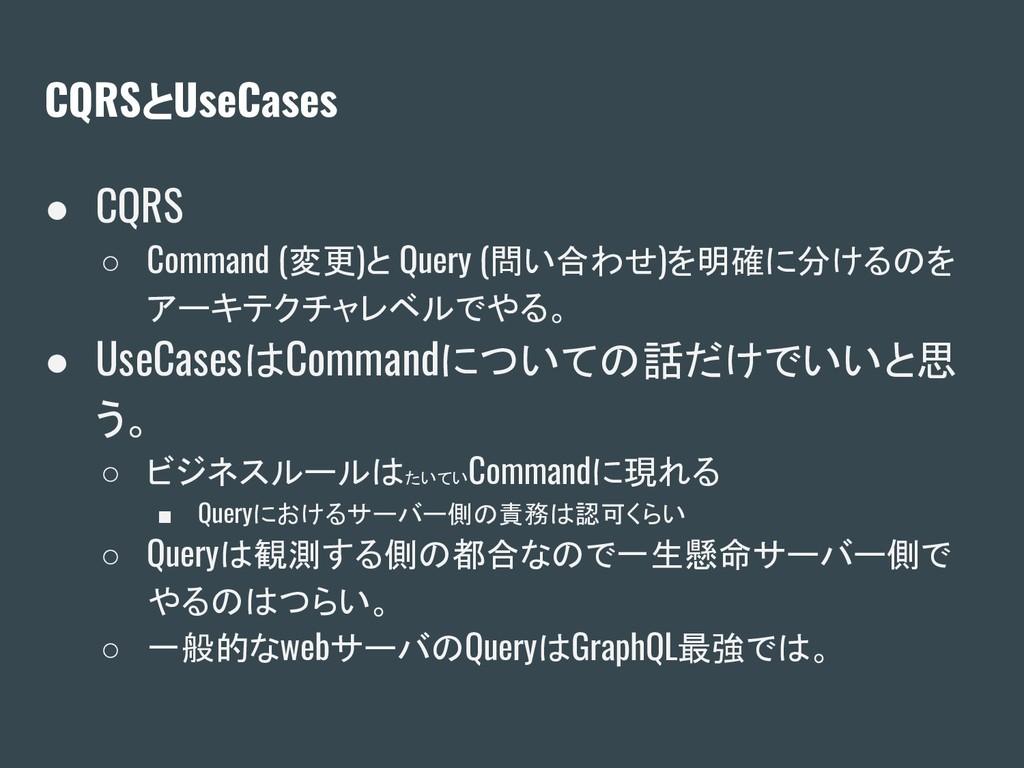 CQRSとUseCases ● CQRS ○ Command (変更)と Query (問い合...