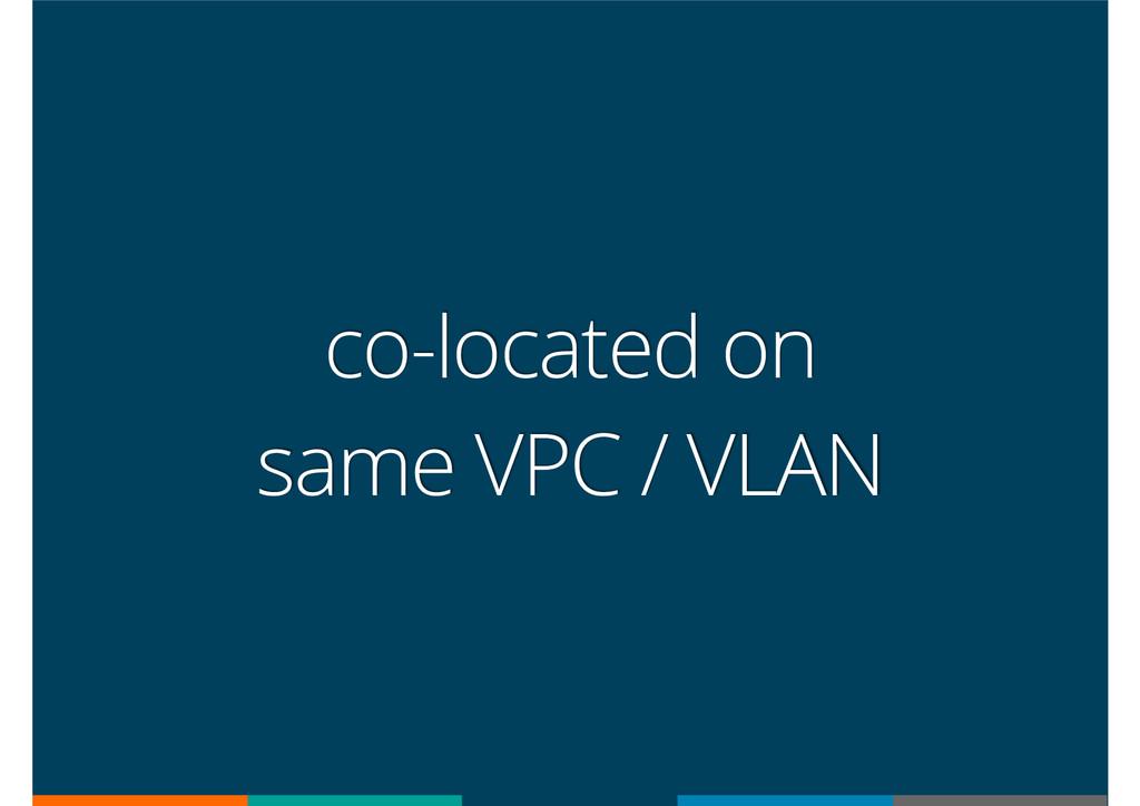 co-located on same VPC / VLAN