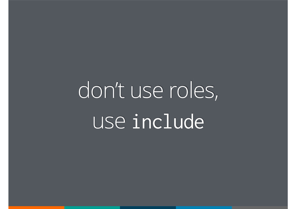 don't use roles, use include