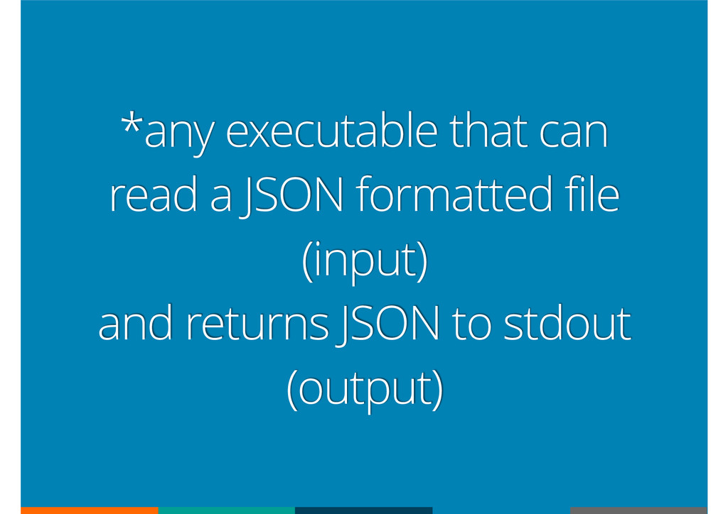 *any executable that can read a JSON formatted ...