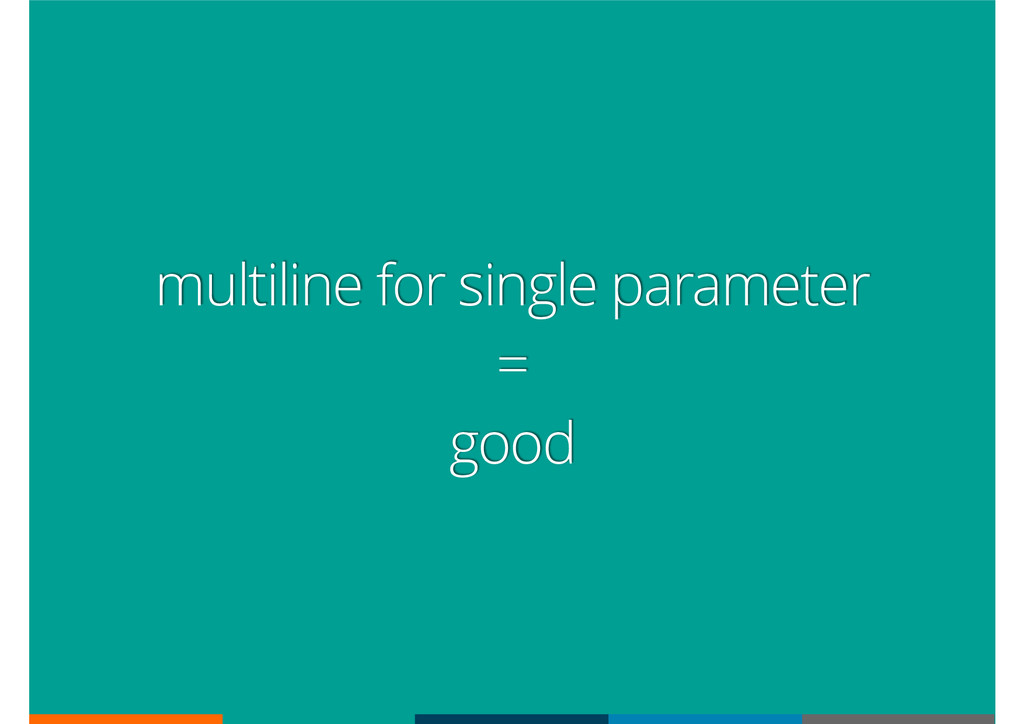 multiline for single parameter = good