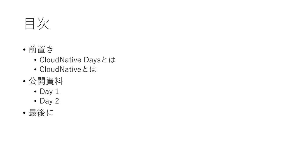 目次 • 前置き • CloudNative Daysとは • CloudNativeとは •...