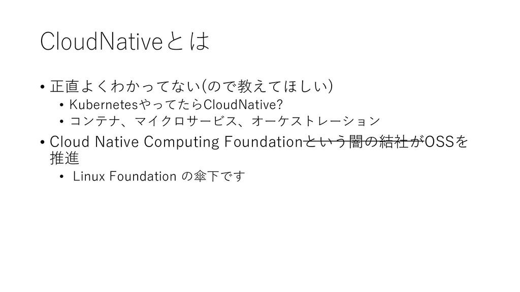 CloudNativeとは • 正直よくわかってない(ので教えてほしい) • Kubernet...