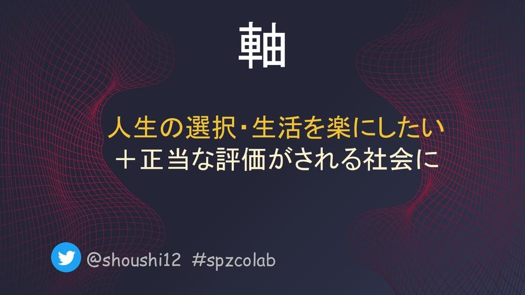 軸 @shoushi12 #spzcolab 人生の選択・生活を楽にしたい +正当な評価がされ...
