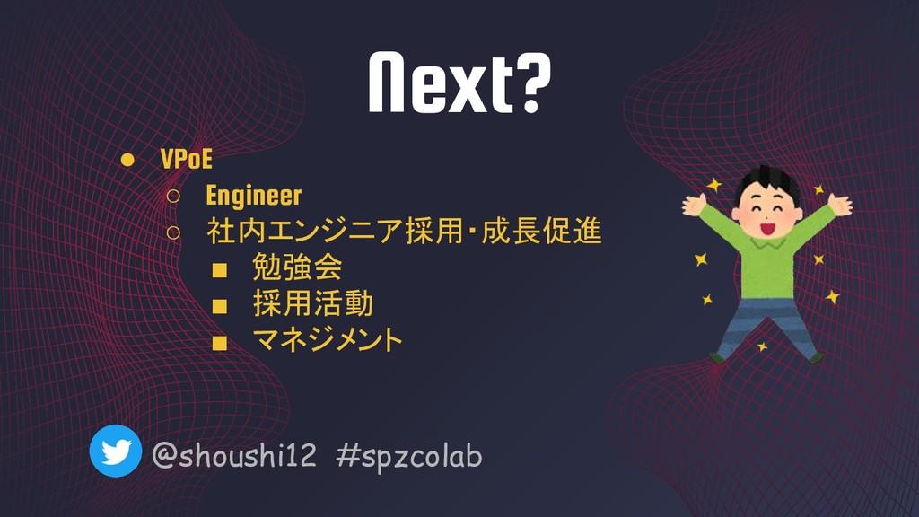 Next? @shoushi12 #spzcolab ● VPoE ○ Engineer ○ ...
