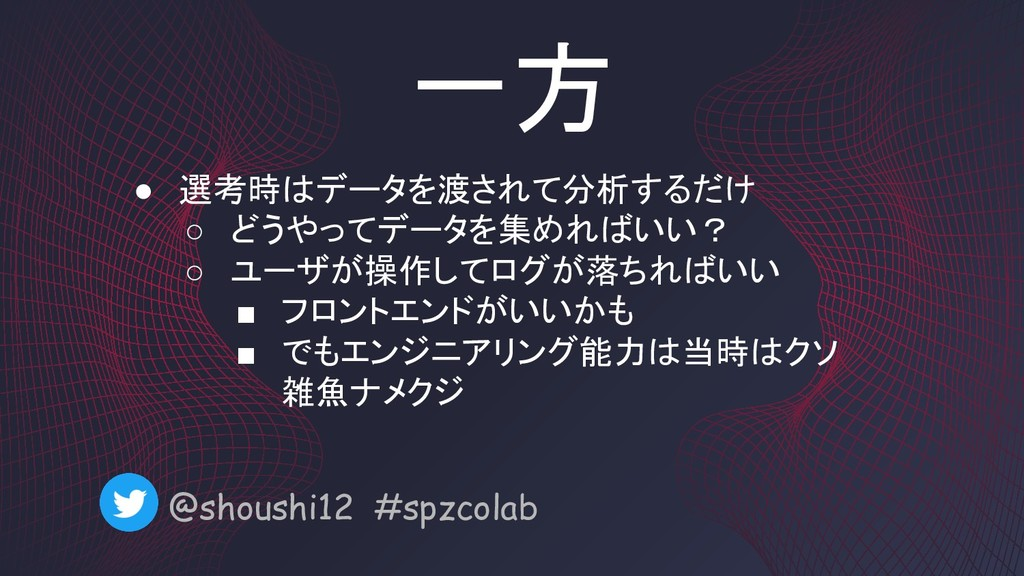 一方 @shoushi12 #spzcolab ● 選考時はデータを渡されて分析するだけ ○ ...