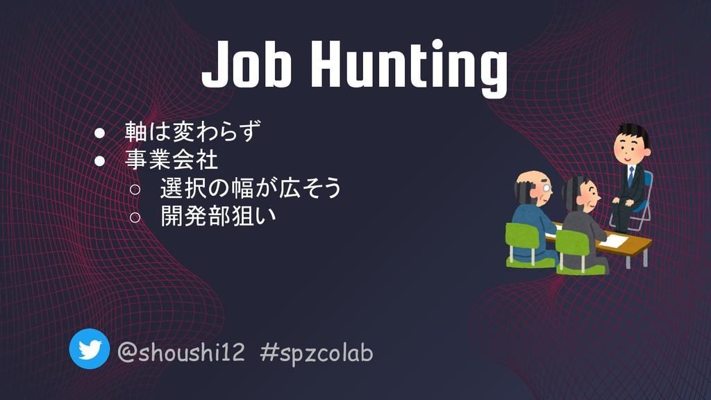 Job Hunting @shoushi12 #spzcolab ● 軸は変わらず ● 事業会...