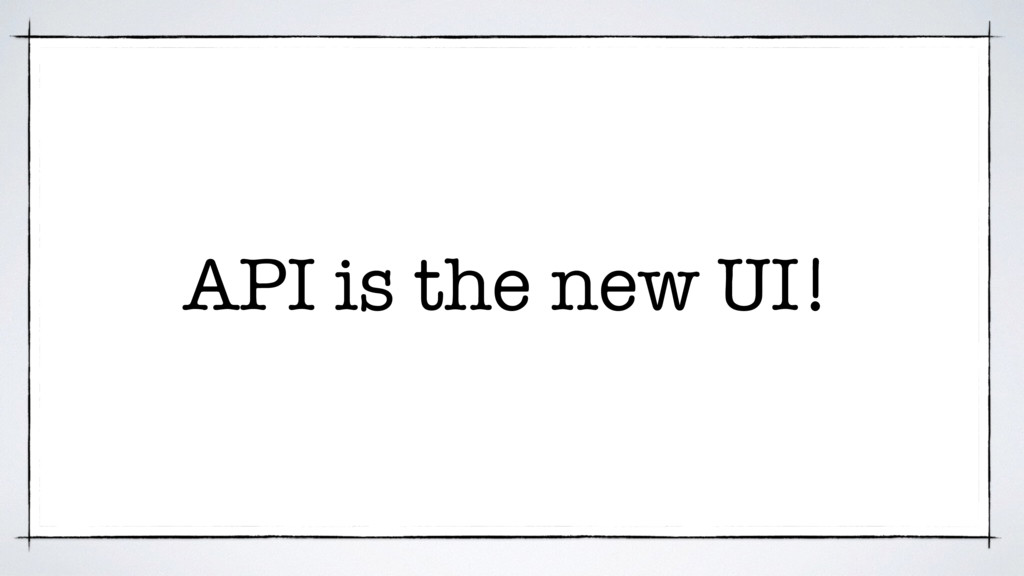 API is the new UI!