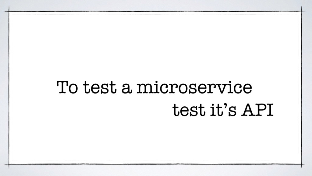 To test a microservice test it's API