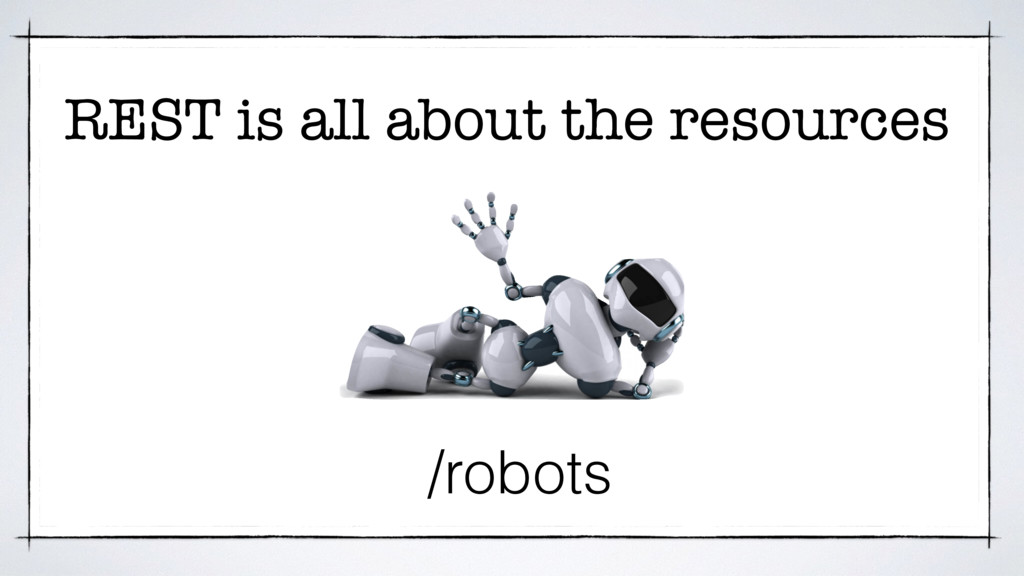 REST is all about the resources /robots