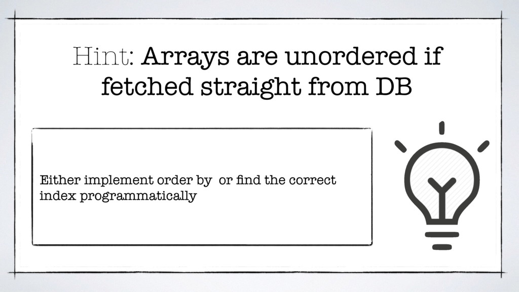 Hint: Arrays are unordered if fetched straight ...