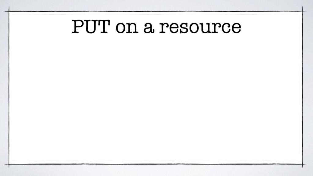 PUT on a resource
