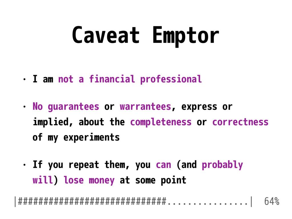 Caveat Emptor • I am not a financial profession...