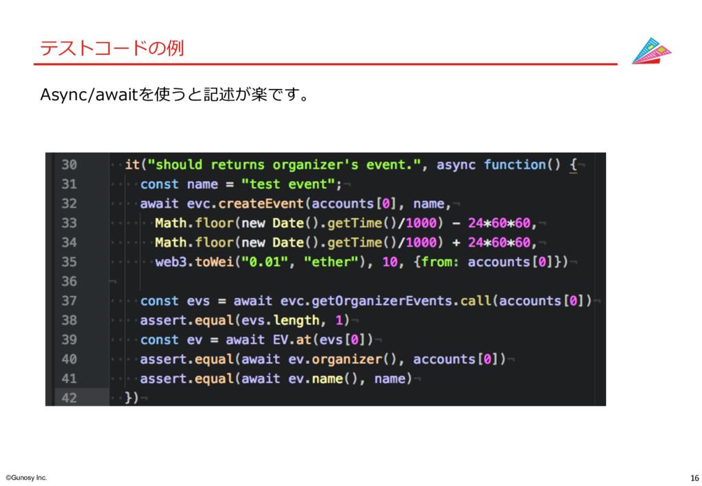 16 ©Gunosy Inc. テストコードの例 Async/awaitを使うと記述が楽です。