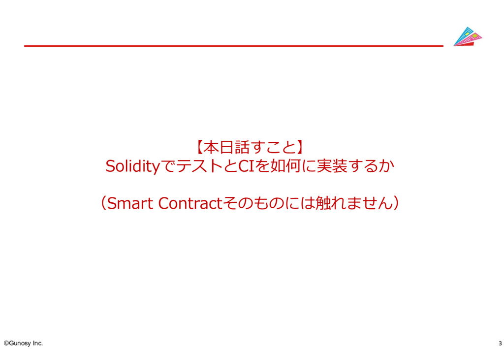 3 ©Gunosy Inc. 【本⽇話すこと】 SolidityでテストとCIを如何に実装する...