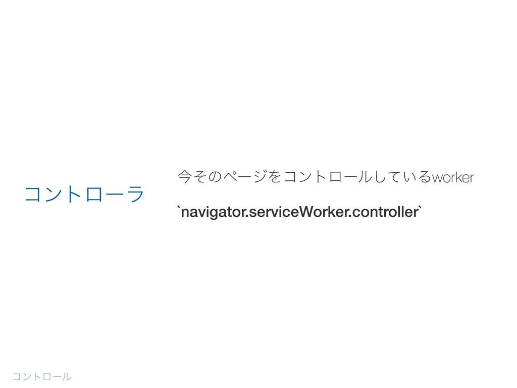 ࠓͦͷϖʔδΛίϯτϩʔϧ͍ͯ͠Δworker `navigator.serviceWorke...
