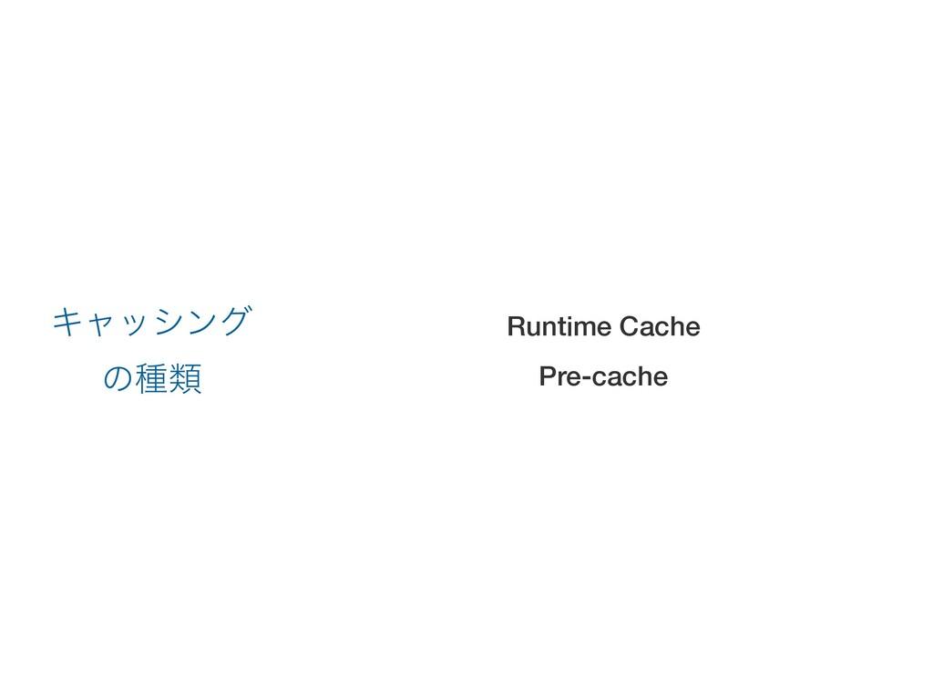 Runtime Cache Pre-cache Ωϟογϯά ͷछྨ