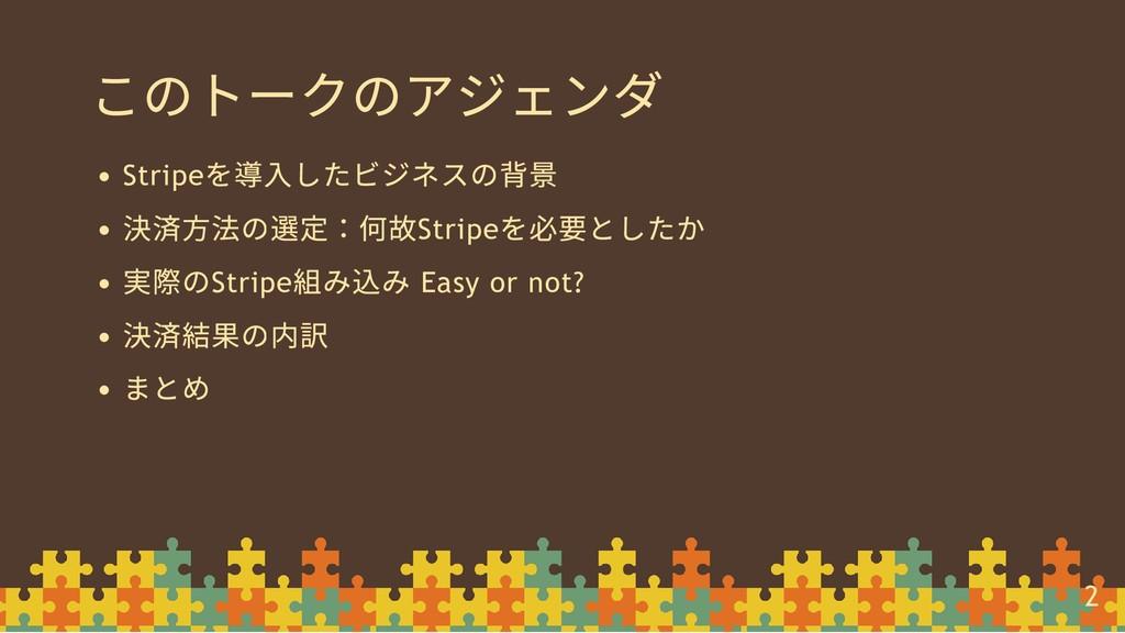 このトークのアジェンダ Stripe を導⼊したビジネスの背景 決済⽅法の選定:何故Strip...