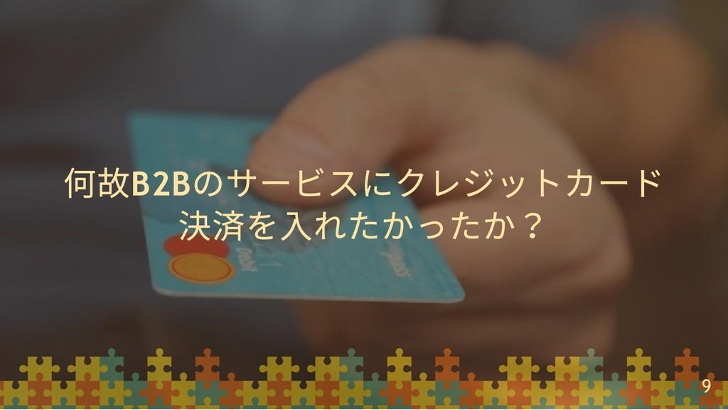 何故B2B のサービスにクレジットカード 決済を⼊れたかったか? 9