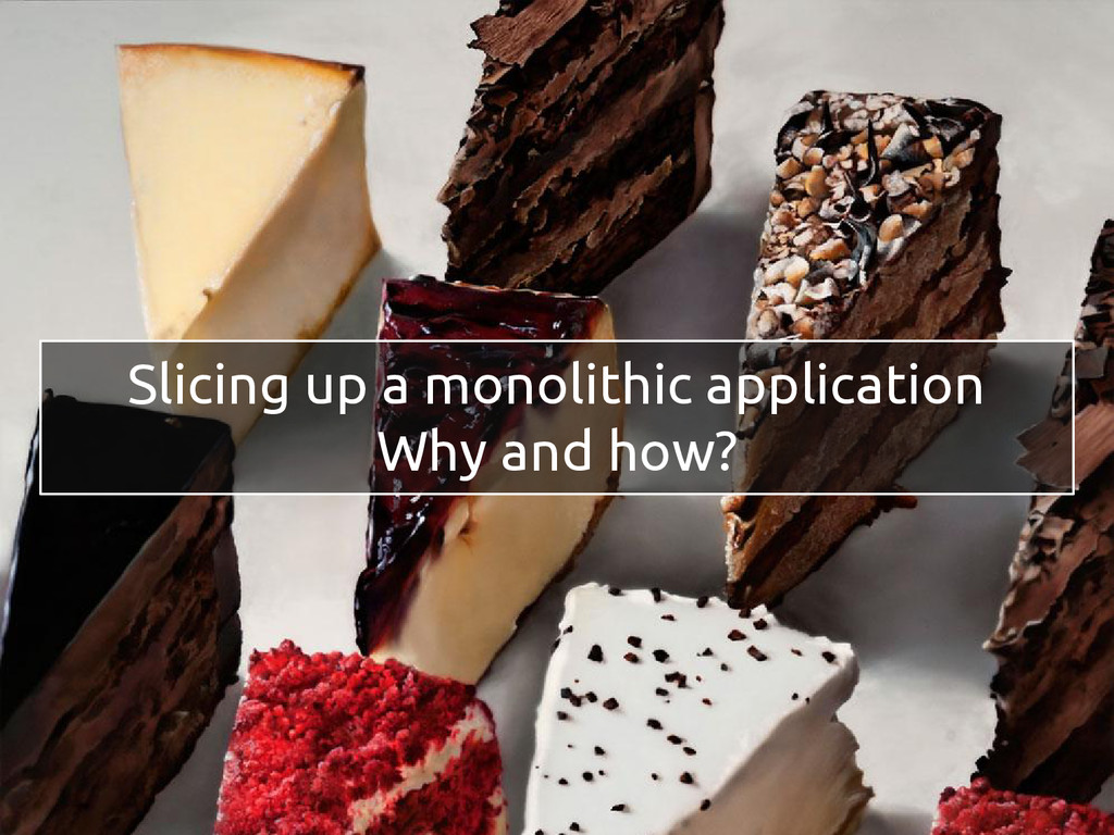 Slicing up a monolithic application Why and how?