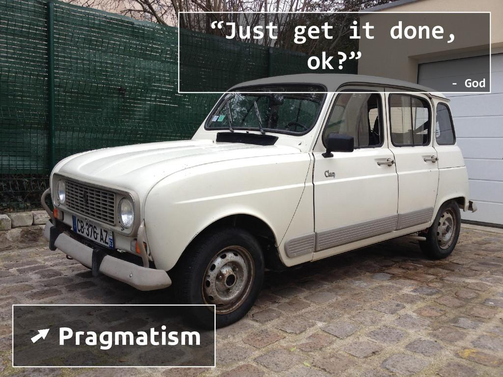 "➚ Pragmatism ""Just get it done, ok?"" - God"