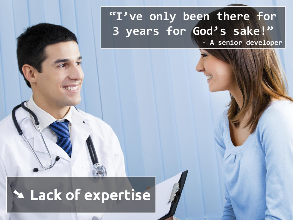 "➘ Lack of expertise ""I've only been there for 3..."