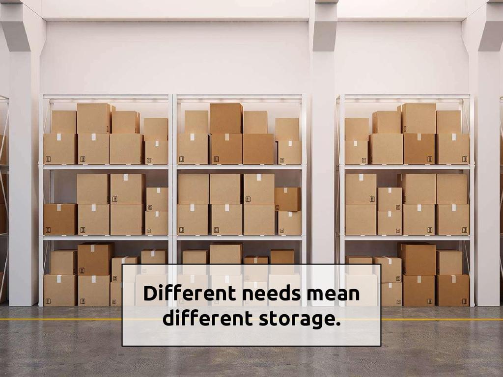Different needs mean different storage.