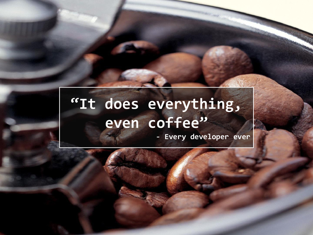 """It does everything, even coffee"" - Every devel..."