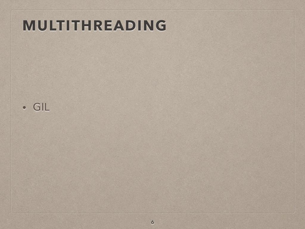 MULTITHREADING • GIL 6