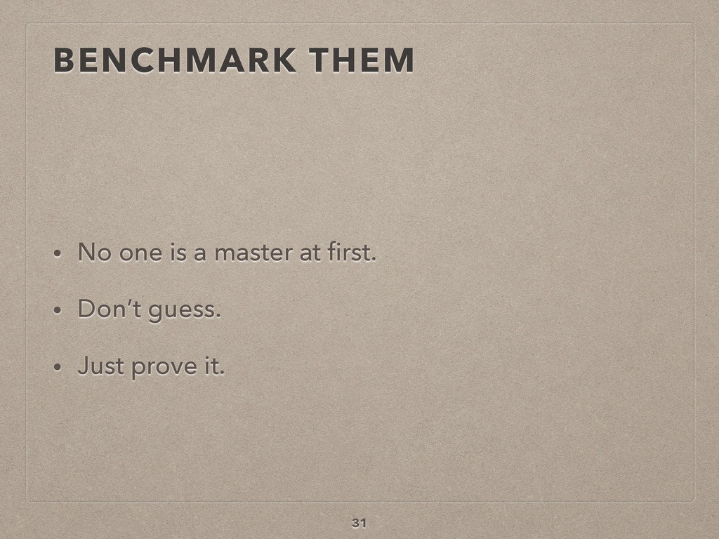BENCHMARK THEM • No one is a master at first. • ...
