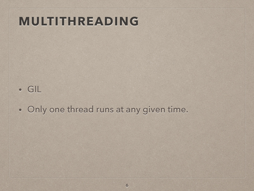 MULTITHREADING • GIL • Only one thread runs at ...