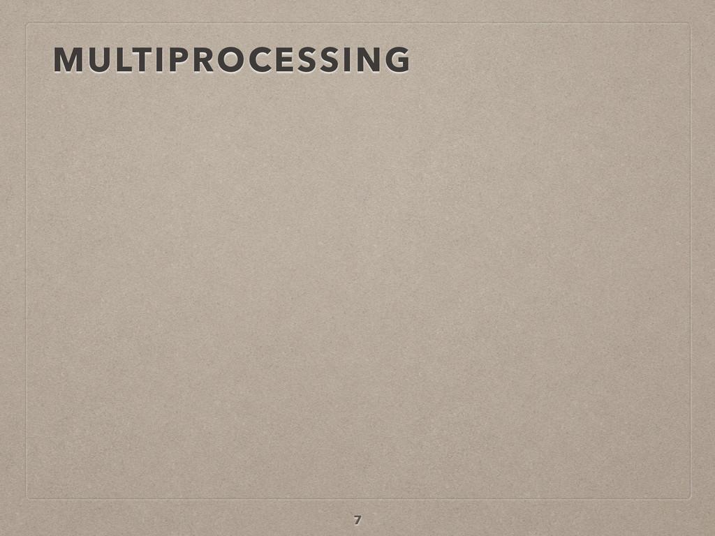 MULTIPROCESSING 7
