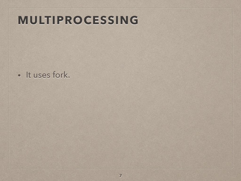 MULTIPROCESSING • It uses fork. 7
