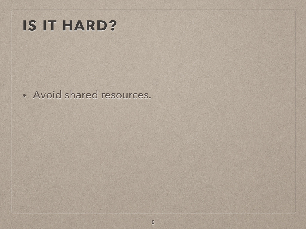 IS IT HARD? • Avoid shared resources. 8