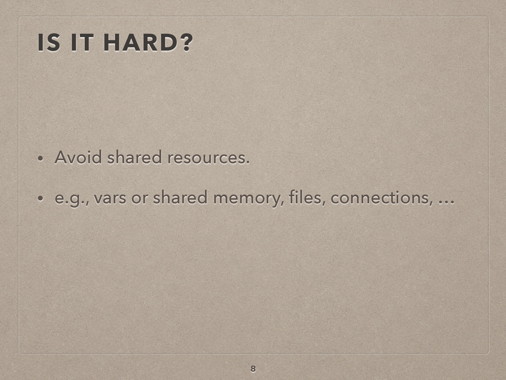 IS IT HARD? • Avoid shared resources. • e.g., v...