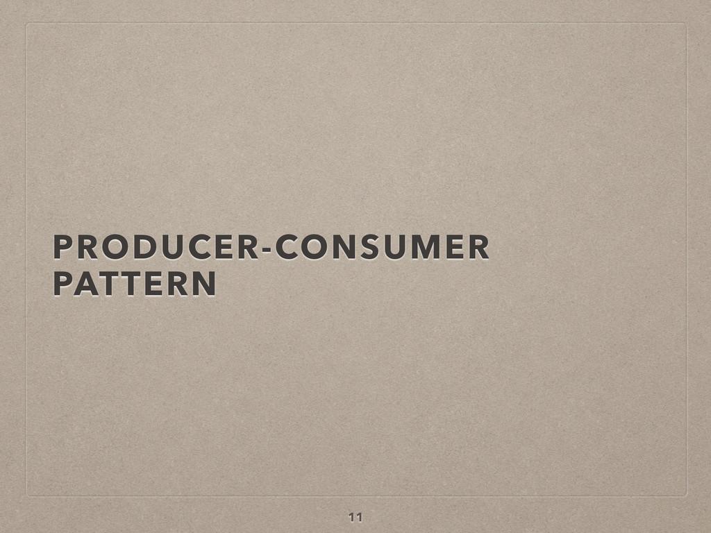 PRODUCER-CONSUMER PATTERN 11