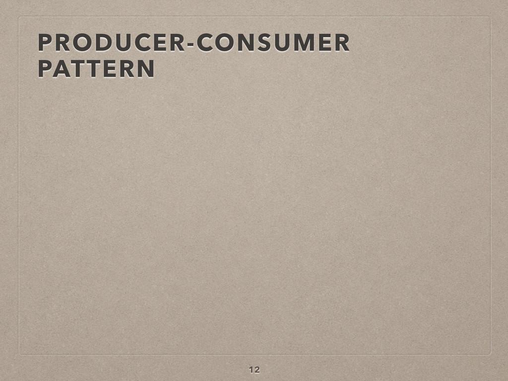 PRODUCER-CONSUMER PATTERN 12
