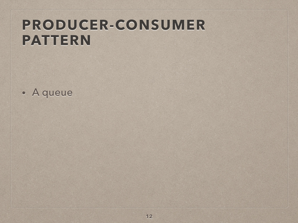 PRODUCER-CONSUMER PATTERN • A queue 12