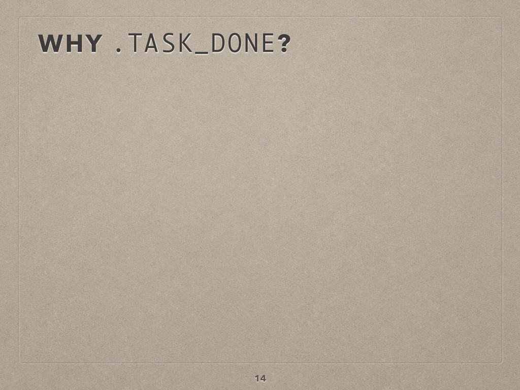 WHY .TASK_DONE? 14