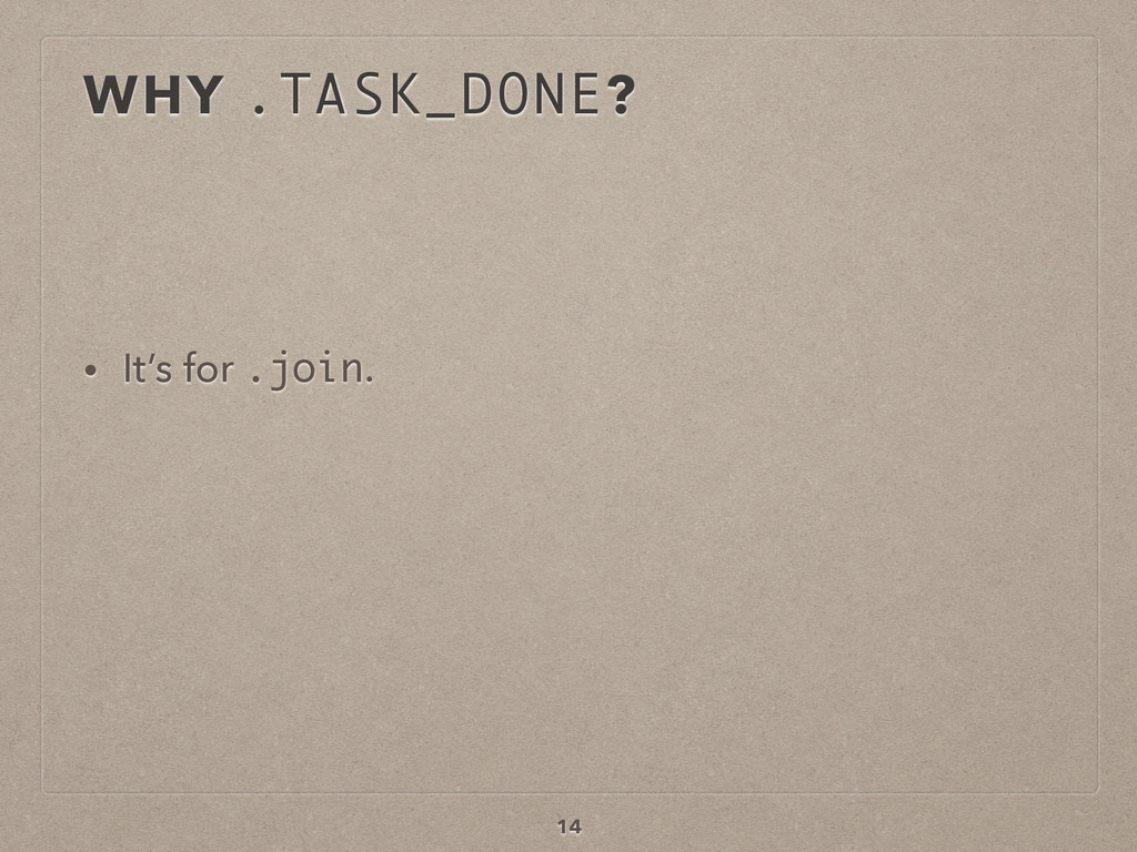 WHY .TASK_DONE? • It's for .join. 14