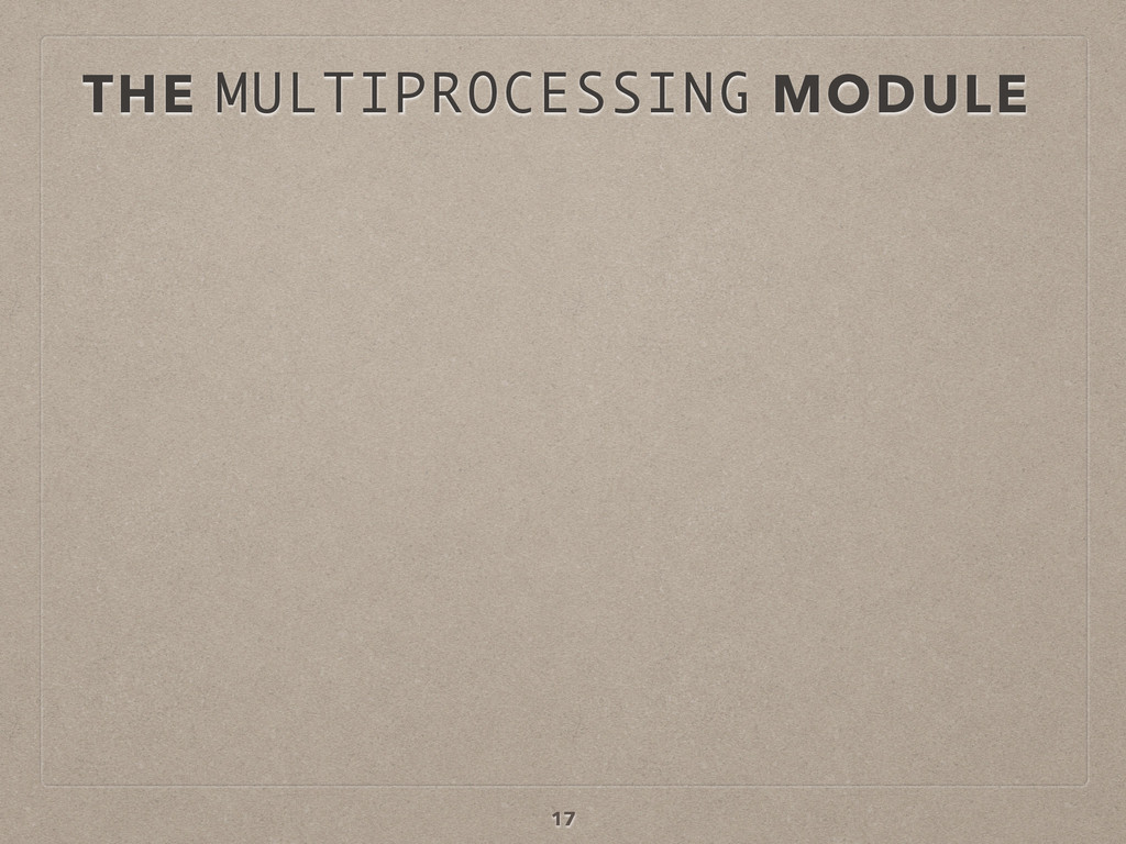 THE MULTIPROCESSING MODULE 17