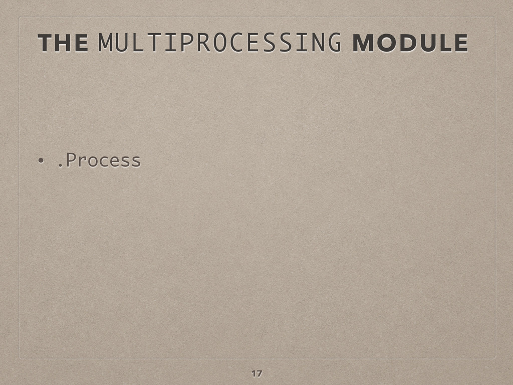 THE MULTIPROCESSING MODULE • .Process 17
